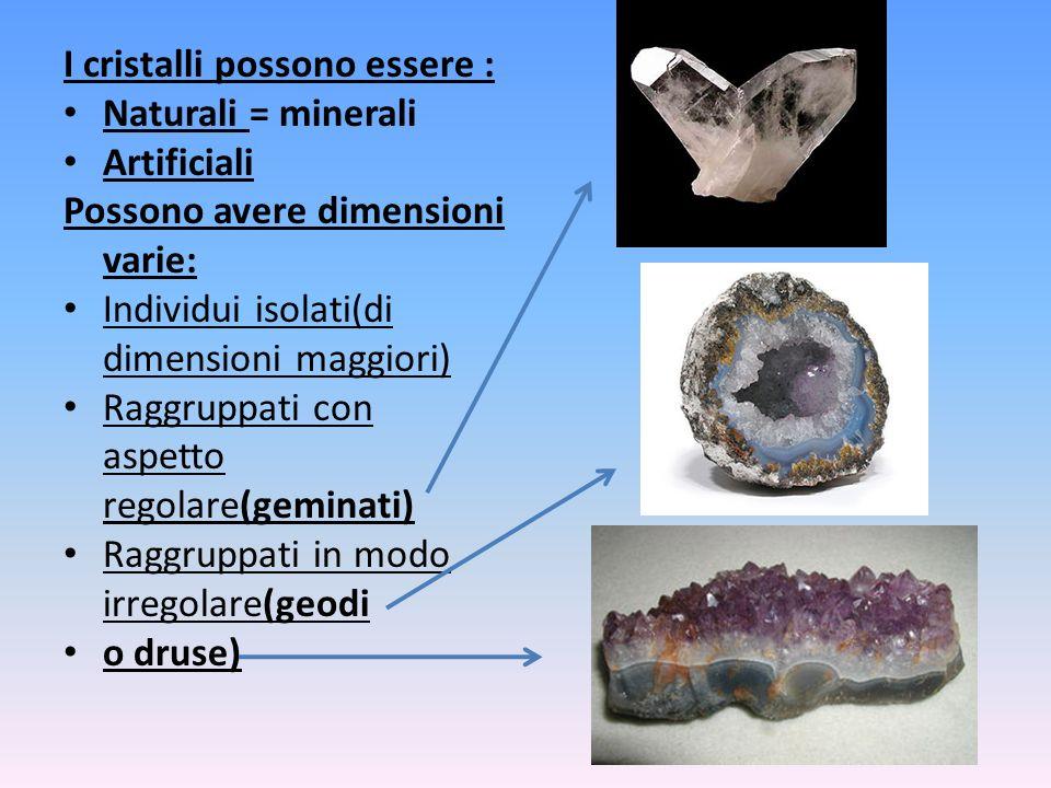 I cristalli possono essere : Naturali = minerali Artificiali Possono avere dimensioni varie: Individui isolati(di dimensioni maggiori) Raggruppati con