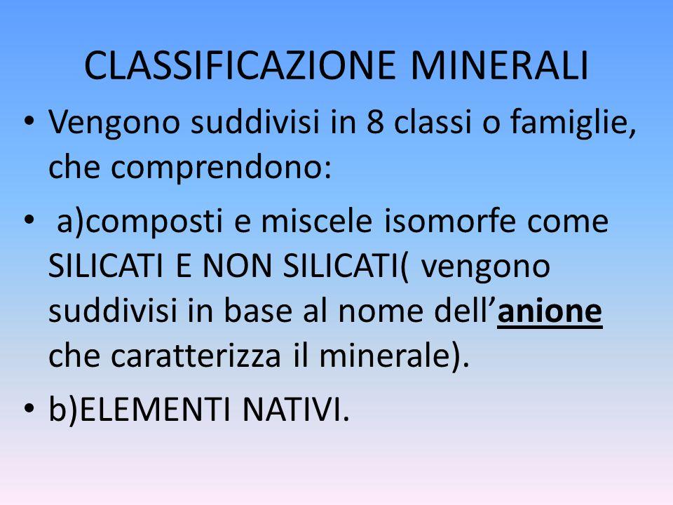 CLASSIFICAZIONE MINERALI Vengono suddivisi in 8 classi o famiglie, che comprendono: a)composti e miscele isomorfe come SILICATI E NON SILICATI( vengon
