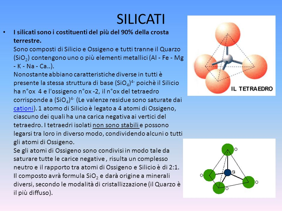 SILICATI I silicati sono i costituenti del più del 90% della crosta terrestre. Sono composti di Silicio e Ossigeno e tutti tranne il Quarzo (SiO 2 ) c