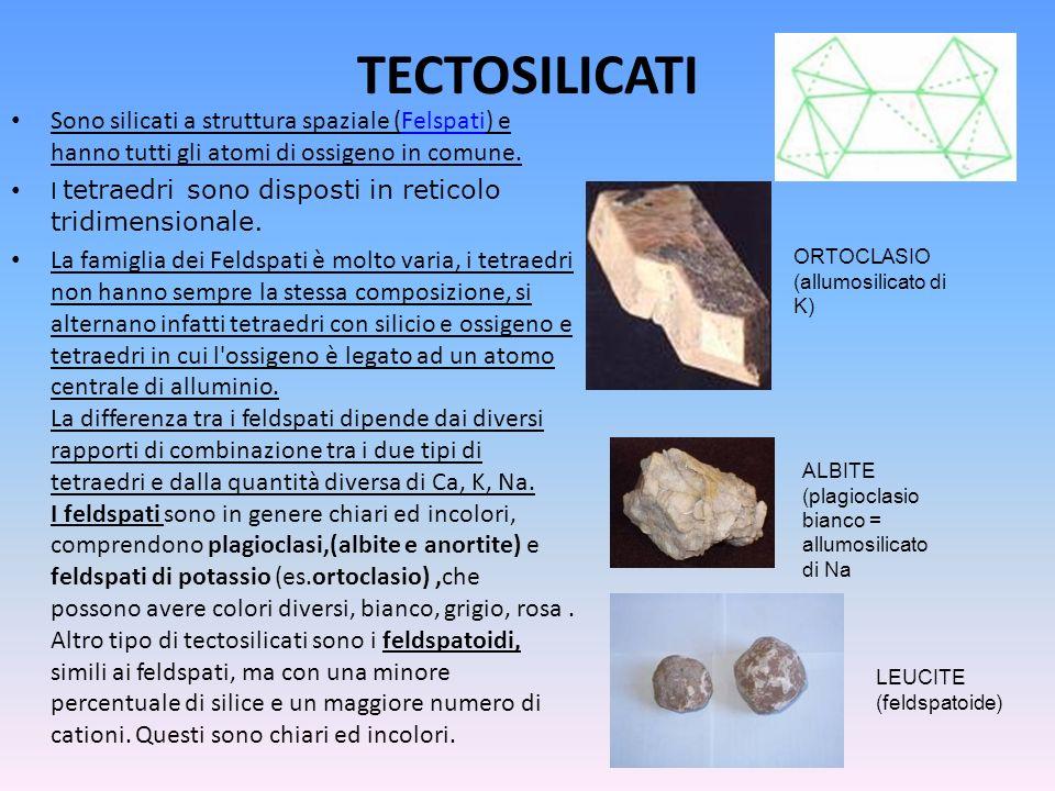 TECTOSILICATI Sono silicati a struttura spaziale (Felspati) e hanno tutti gli atomi di ossigeno in comune.Felspati I tetraedri sono disposti in retico