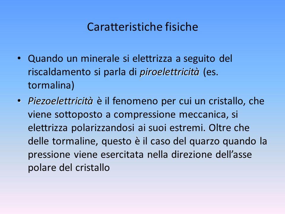Caratteristiche fisiche piroelettricità Quando un minerale si elettrizza a seguito del riscaldamento si parla di piroelettricità (es. tormalina) Piezo