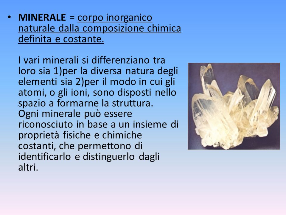 MINERALE = corpo inorganico naturale dalla composizione chimica definita e costante. I vari minerali si differenziano tra loro sia 1)per la diversa na