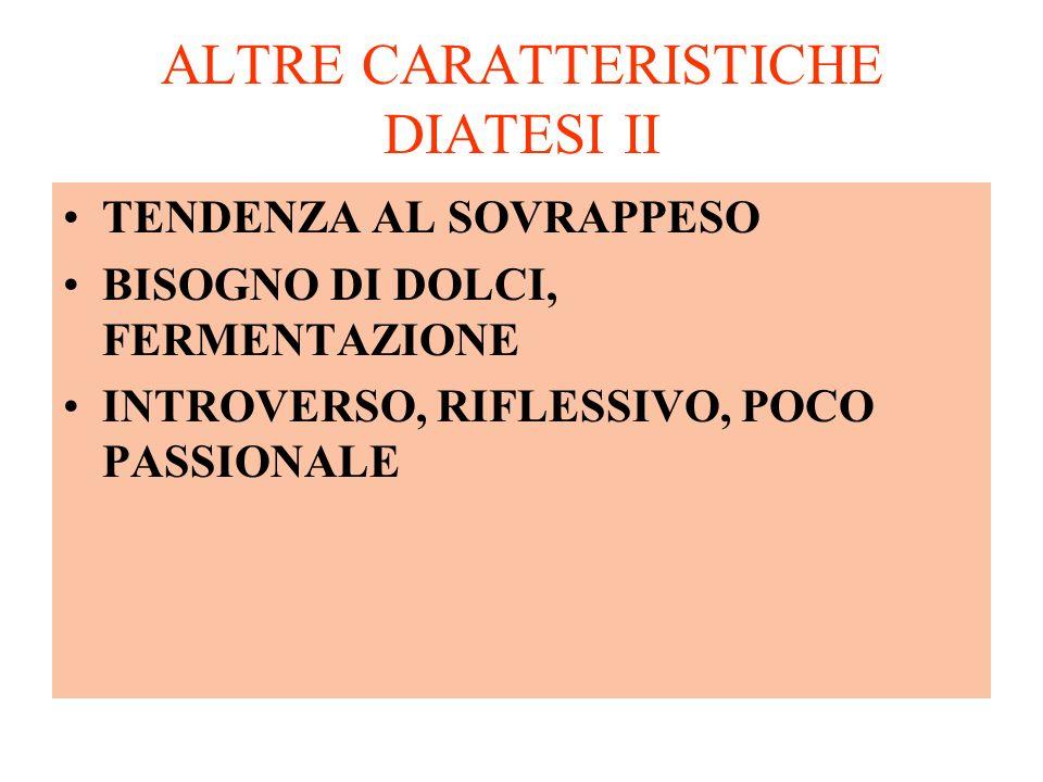 ALTRE CARATTERISTICHE DIATESI II TENDENZA AL SOVRAPPESO BISOGNO DI DOLCI, FERMENTAZIONE INTROVERSO, RIFLESSIVO, POCO PASSIONALE