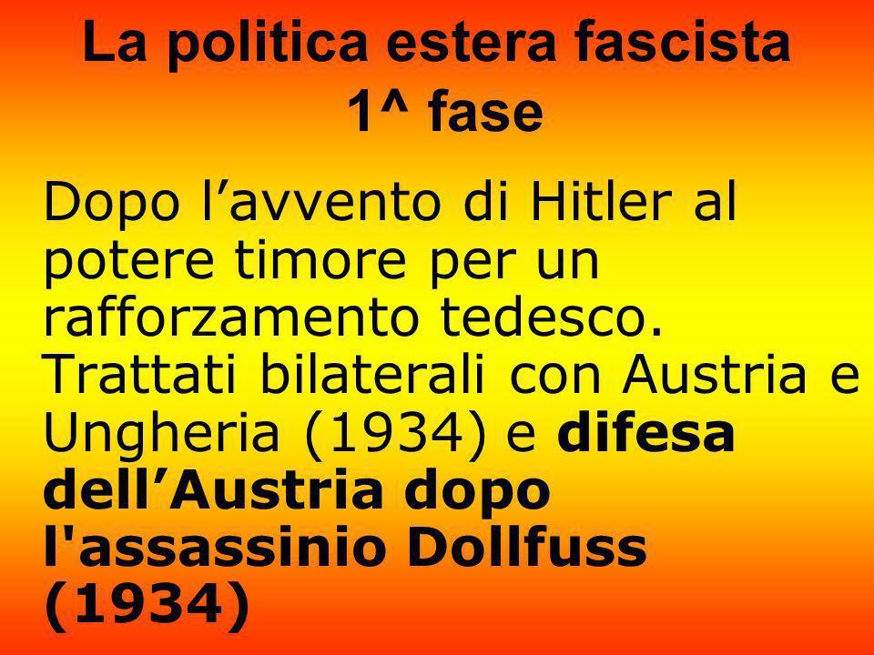La politica estera fascista 1^ fase Dopo lavvento di Hitler al potere timore per un rafforzamento tedesco. Trattati bilaterali con Austria e Ungheria