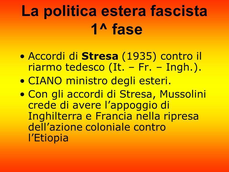 La politica estera fascista 1^ fase Accordi di Stresa (1935) contro il riarmo tedesco (It. – Fr. – Ingh.). CIANO ministro degli esteri. Con gli accord