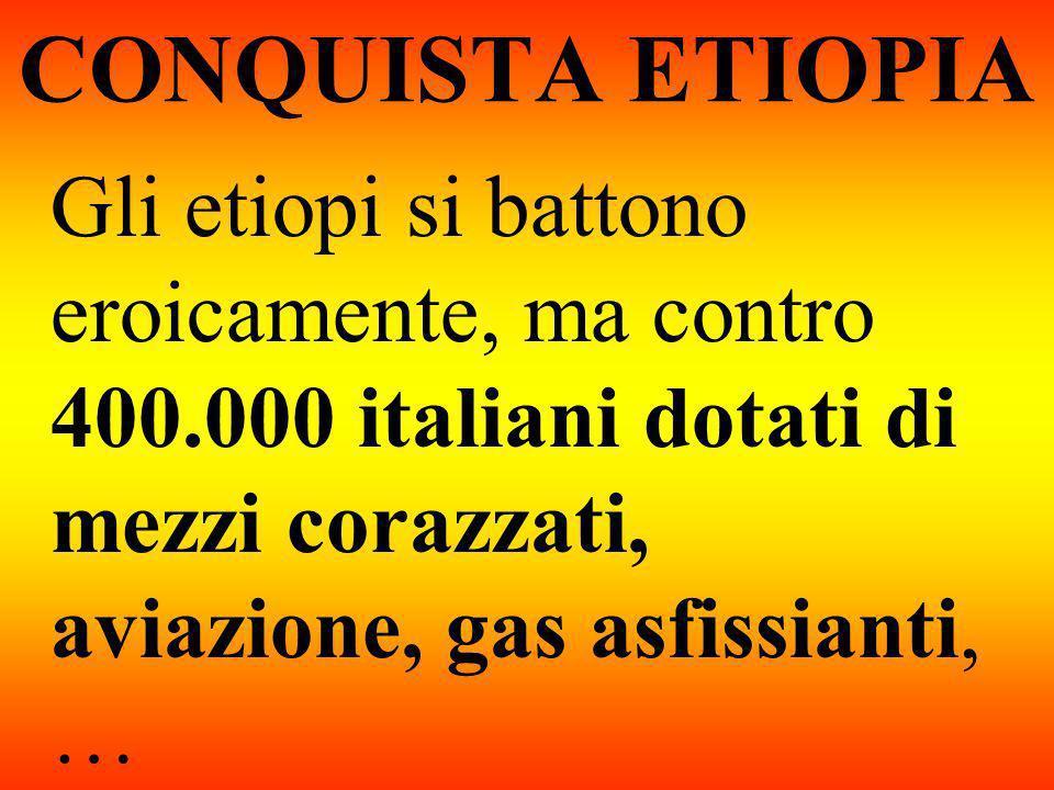 CONQUISTA ETIOPIA Gli etiopi si battono eroicamente, ma contro 400.000 italiani dotati di mezzi corazzati, aviazione, gas asfissianti, …