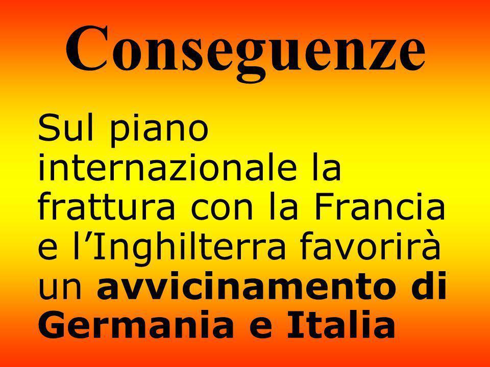 Conseguenze Sul piano internazionale la frattura con la Francia e lInghilterra favorirà un avvicinamento di Germania e Italia