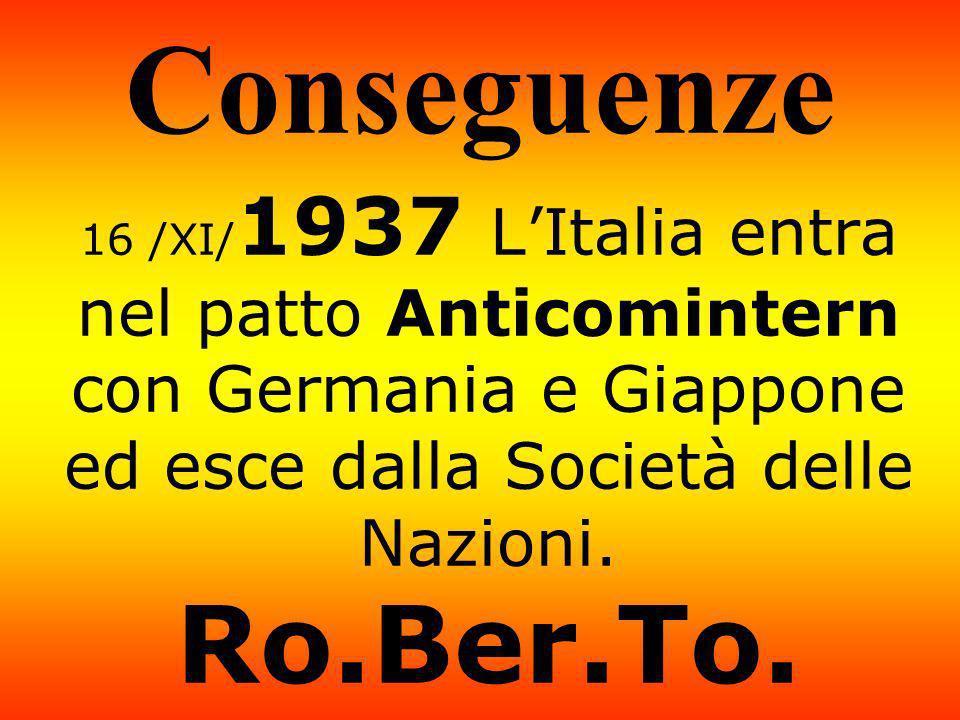 Conseguenze 16 /XI/ 1937 LItalia entra nel patto Anticomintern con Germania e Giappone ed esce dalla Società delle Nazioni. Ro.Ber.To.
