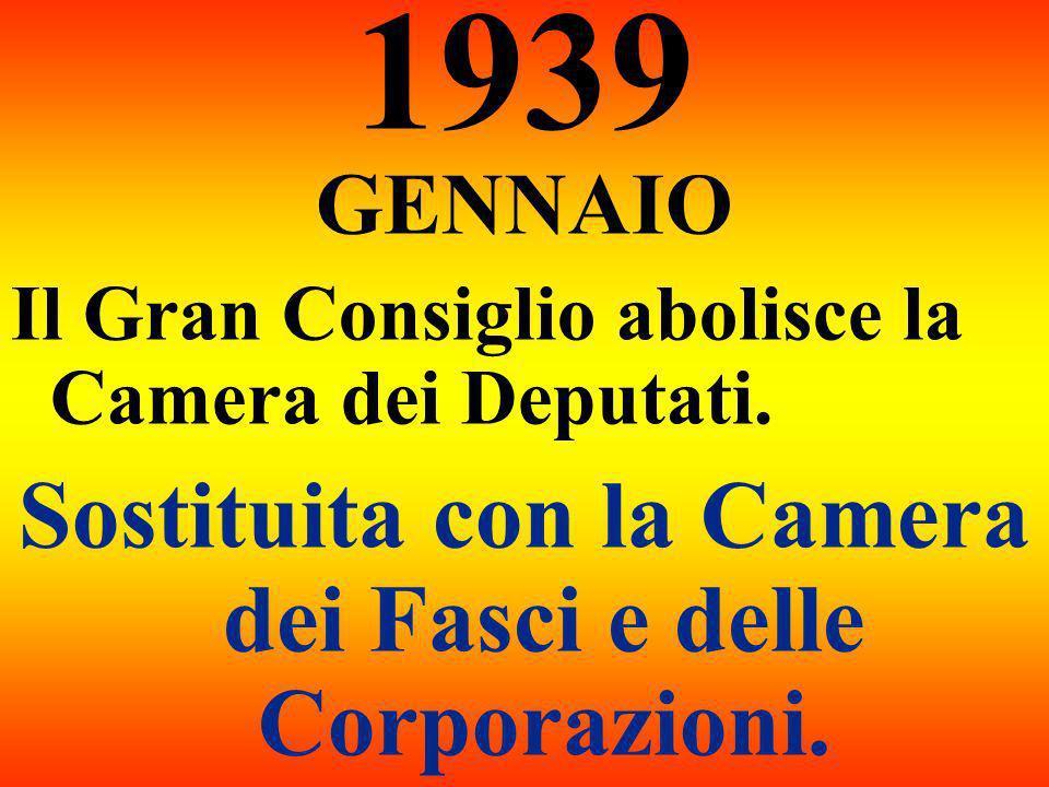 1939 GENNAIO Il Gran Consiglio abolisce la Camera dei Deputati. Sostituita con la Camera dei Fasci e delle Corporazioni.