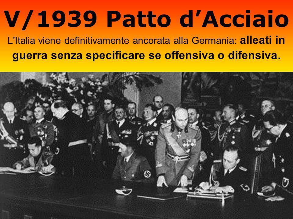 V/1939 Patto dAcciaio L'Italia viene definitivamente ancorata alla Germania: alleati in guerra senza specificare se offensiva o difensiva.