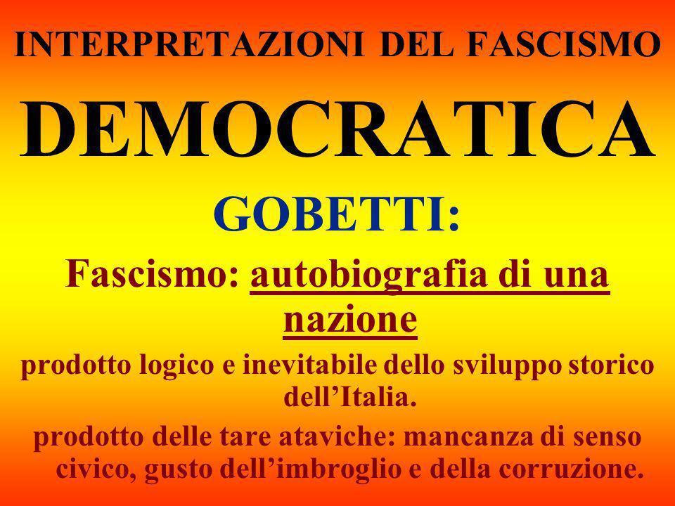 INTERPRETAZIONI DEL FASCISMO DEMOCRATICA GOBETTI: Fascismo: autobiografia di una nazione prodotto logico e inevitabile dello sviluppo storico dellItal