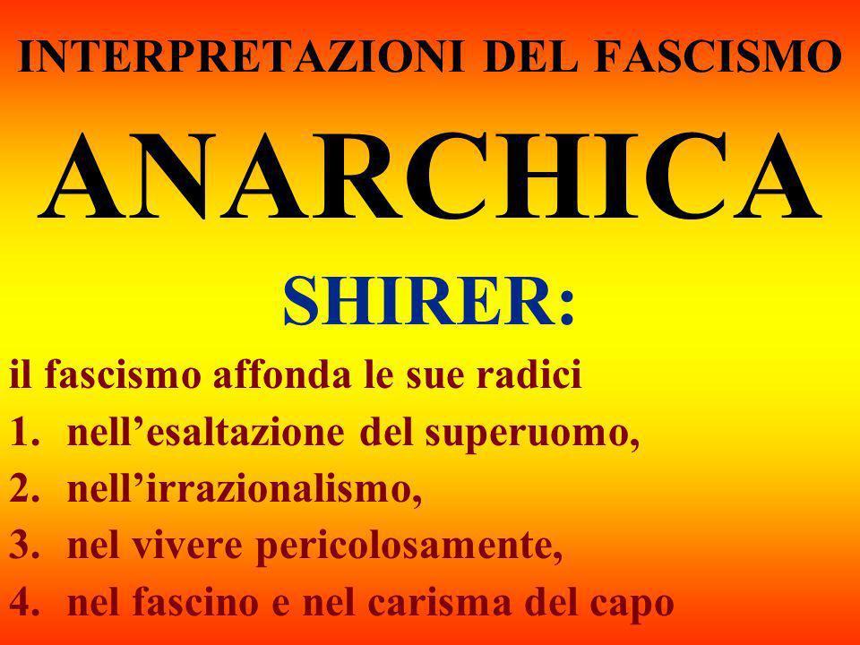 INTERPRETAZIONI DEL FASCISMO ANARCHICA SHIRER: il fascismo affonda le sue radici 1.nellesaltazione del superuomo, 2.nellirrazionalismo, 3.nel vivere p