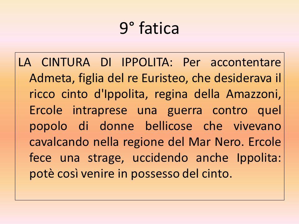 9° fatica LA CINTURA DI IPPOLITA: Per accontentare Admeta, figlia del re Euristeo, che desiderava il ricco cinto d'Ippolita, regina della Amazzoni, Er