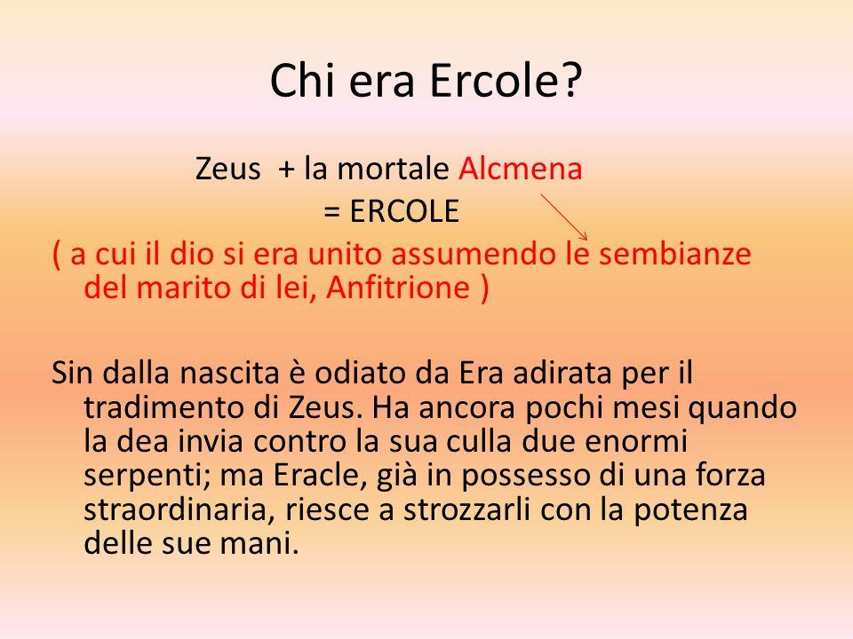 Chi era Ercole? Zeus + la mortale Alcmena = ERCOLE ( a cui il dio si era unito assumendo le sembianze del marito di lei, Anfitrione ) Sin dalla nascit
