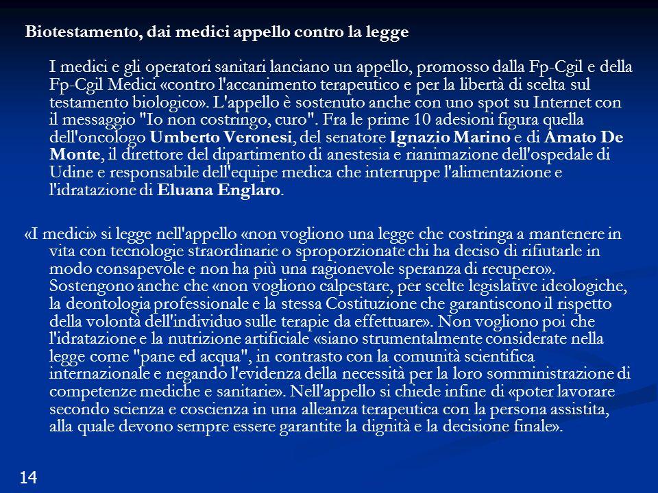 14 Biotestamento, dai medici appello contro la legge I medici e gli operatori sanitari lanciano un appello, promosso dalla Fp-Cgil e della Fp-Cgil Medici «contro l accanimento terapeutico e per la libertà di scelta sul testamento biologico».