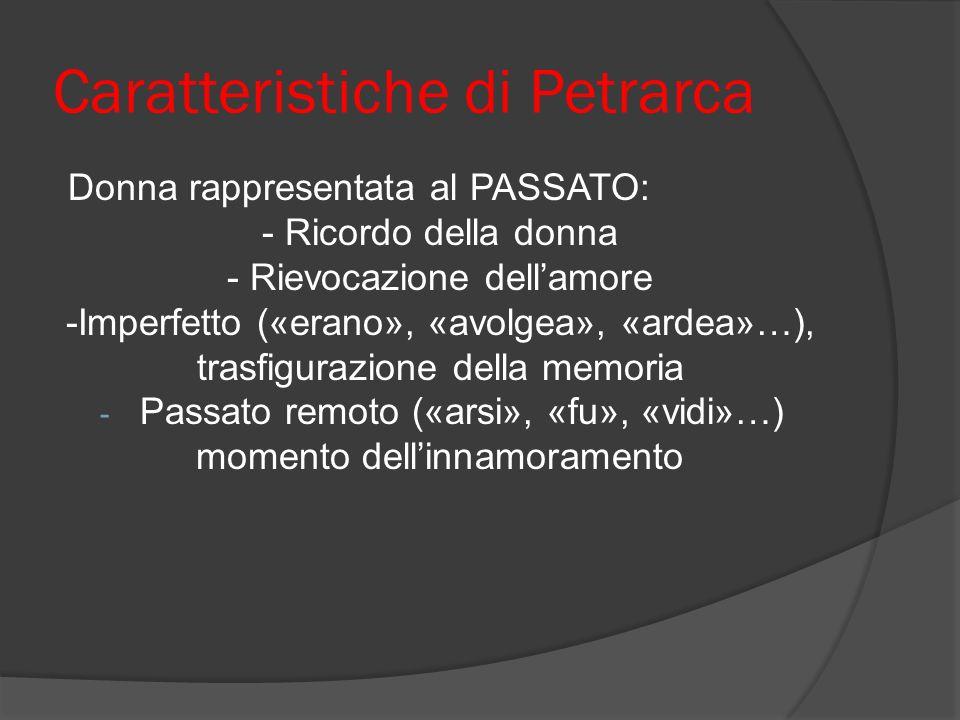 Caratteristiche di Petrarca Donna rappresentata al PASSATO: - Ricordo della donna - Rievocazione dellamore -Imperfetto («erano», «avolgea», «ardea»…),