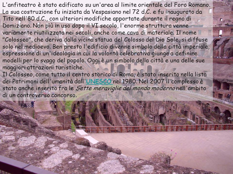 L'anfiteatro è stato edificato su un'area al limite orientale del Foro Romano. La sua costruzione fu iniziata da Vespasiano nel 72 d.C. e fu inaugurat