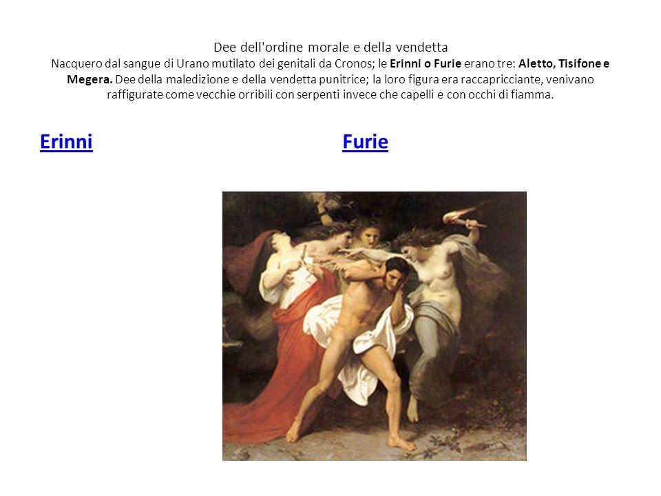 Dee dell'ordine morale e della vendetta Nacquero dal sangue di Urano mutilato dei genitali da Cronos; le Erinni o Furie erano tre: Aletto, Tisifone e