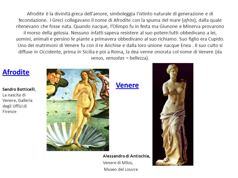 Afrodite è la divinità greca dell'amore, simboleggia l'istinto naturale di generazione e di fecondazione. I Greci collegavano il nome di Afrodite con