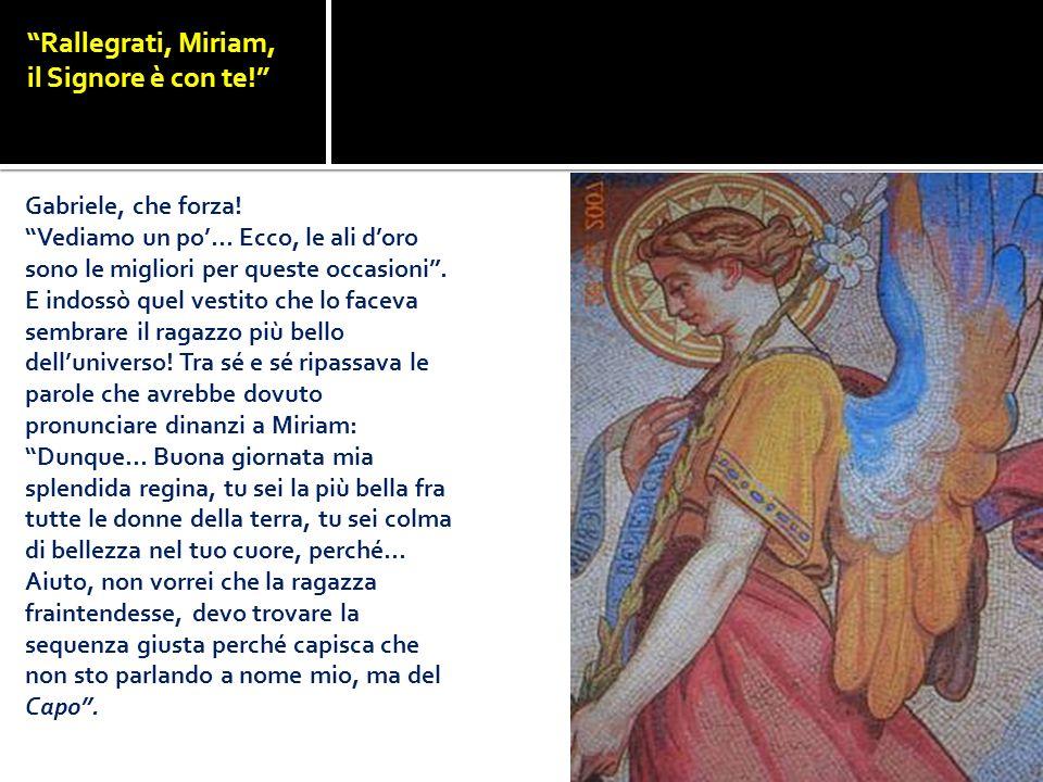 Rallegrati, Miriam, il Signore è con te! Gabriele, che forza! Vediamo un po… Ecco, le ali doro sono le migliori per queste occasioni. E indossò quel v