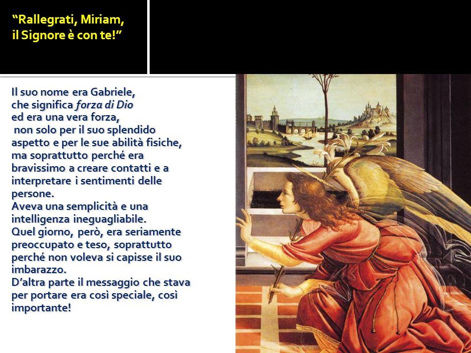 Rallegrati, Miriam, il Signore è con te! Il suo nome era Gabriele, che significa forza di Dio ed era una vera forza, non solo per il suo splendido asp