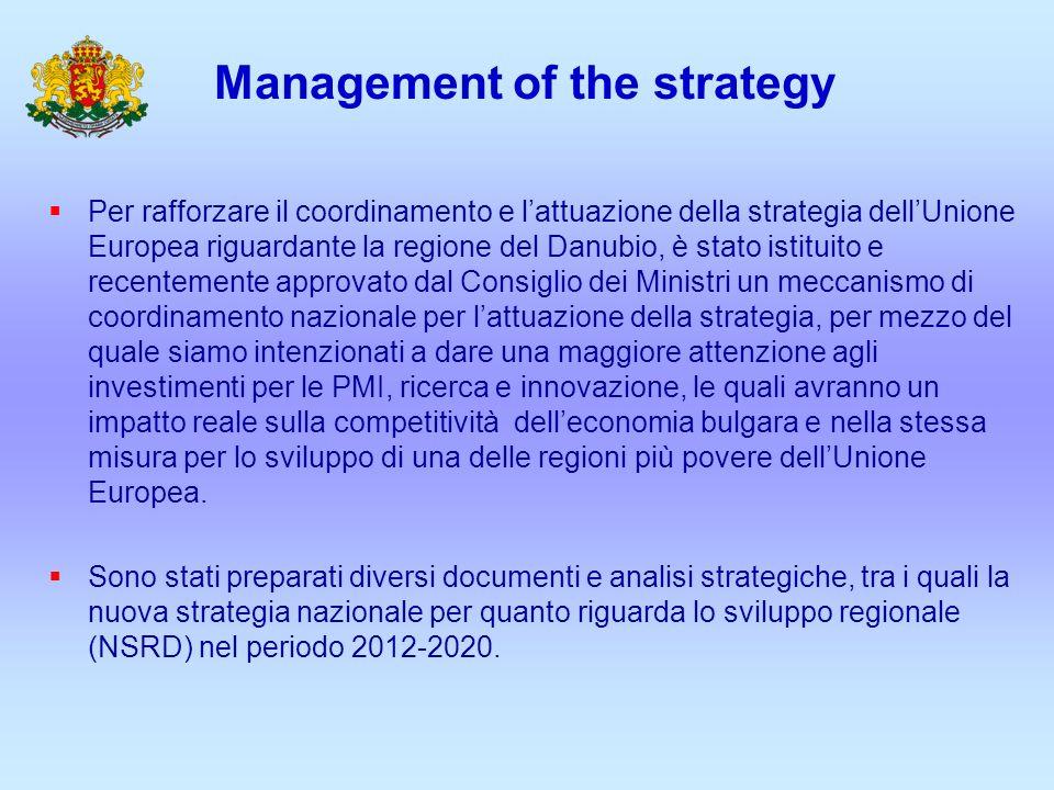 Management of the strategy Per rafforzare il coordinamento e lattuazione della strategia dellUnione Europea riguardante la regione del Danubio, è stato istituito e recentemente approvato dal Consiglio dei Ministri un meccanismo di coordinamento nazionale per lattuazione della strategia, per mezzo del quale siamo intenzionati a dare una maggiore attenzione agli investimenti per le PMI, ricerca e innovazione, le quali avranno un impatto reale sulla competitività delleconomia bulgara e nella stessa misura per lo sviluppo di una delle regioni più povere dellUnione Europea.