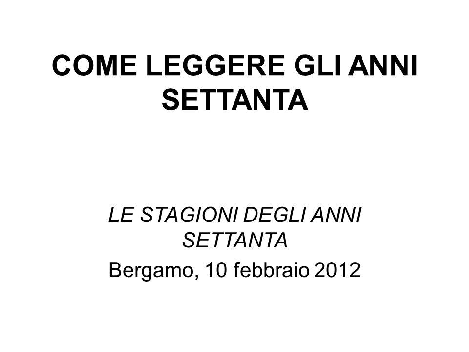 COME LEGGERE GLI ANNI SETTANTA LE STAGIONI DEGLI ANNI SETTANTA Bergamo, 10 febbraio 2012