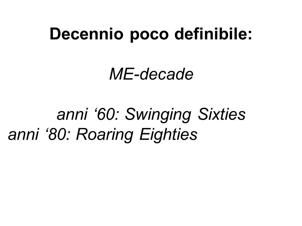 Decennio poco definibile: ME-decade anni 60: Swinging Sixties anni 80: Roaring Eighties