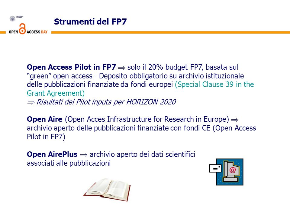 Strumenti del FP7 Open Access Pilot in FP7 solo il 20% budget FP7, basata sul green open access - Deposito obbligatorio su archivio istituzionale delle pubblicazioni finanziate da fondi europei (Special Clause 39 in the Grant Agreement) Risultati del Pilot inputs per HORIZON 2020 Open Aire (Open Acces Infrastructure for Research in Europe) archivio aperto delle pubblicazioni finanziate con fondi CE (Open Access Pilot in FP7) Open AirePlus archivio aperto dei dati scientifici associati alle pubblicazioni