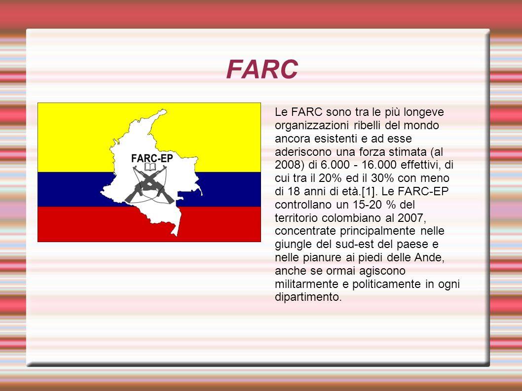 FARC Le FARC sono tra le più longeve organizzazioni ribelli del mondo ancora esistenti e ad esse aderiscono una forza stimata (al 2008) di 6.000 - 16.