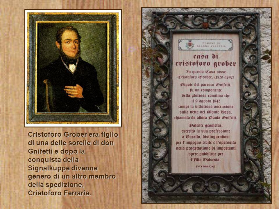 Cristoforo Grober era figlio di una delle sorelle di don Gnifetti e dopo la conquista della Signalkuppe divenne genero di un altro membro della spediz