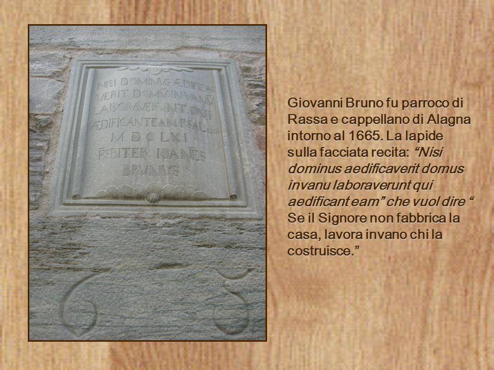Giovanni Bruno fu parroco di Rassa e cappellano di Alagna intorno al 1665. La lapide sulla facciata recita: Nisi dominus aedificaverit domus invanu la