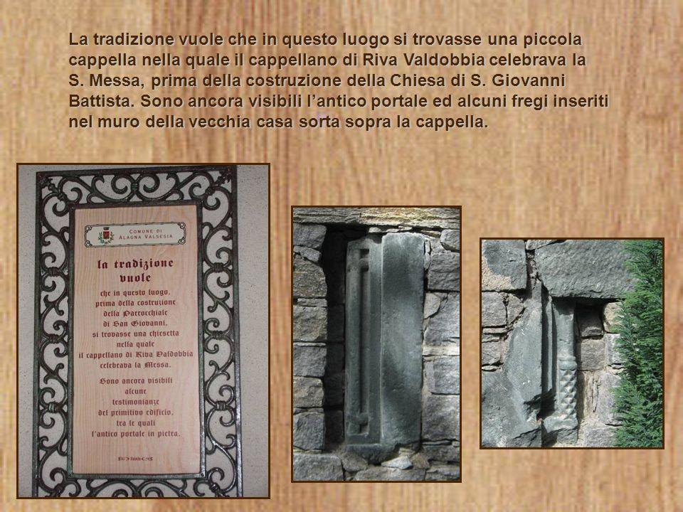 La tradizione vuole che in questo luogo si trovasse una piccola cappella nella quale il cappellano di Riva Valdobbia celebrava la S. Messa, prima dell