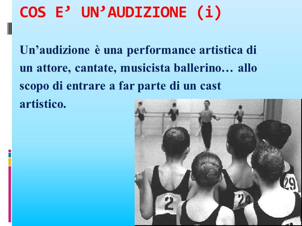 COS E UNAUDIZIONE (i) Unaudizione è una performance artistica di un attore, cantate, musicista ballerino… allo scopo di entrare a far parte di un cast