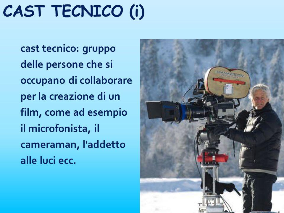 CAST TECNICO (i) cast tecnico: gruppo delle persone che si occupano di collaborare per la creazione di un film, come ad esempio il microfonista, il ca