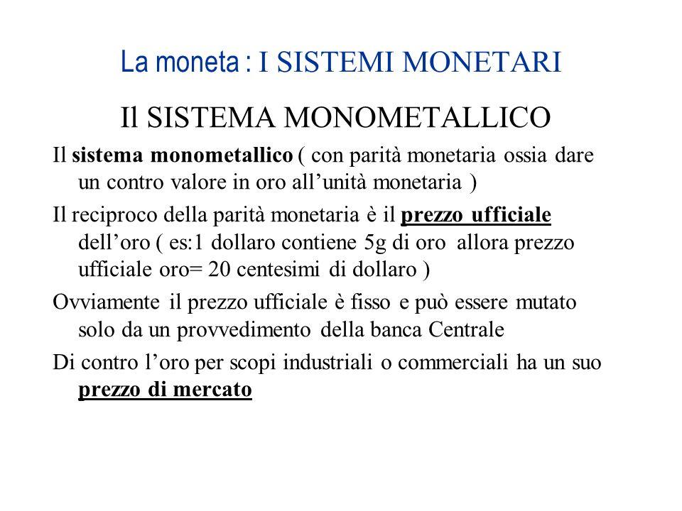La moneta : I SISTEMI MONETARI Il SISTEMA MONOMETALLICO Il sistema monometallico ( con parità monetaria ossia dare un contro valore in oro allunità mo