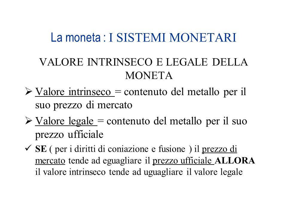 La moneta : I SISTEMI MONETARI VALORE INTRINSECO E LEGALE DELLA MONETA Valore intrinseco = contenuto del metallo per il suo prezzo di mercato Valore l