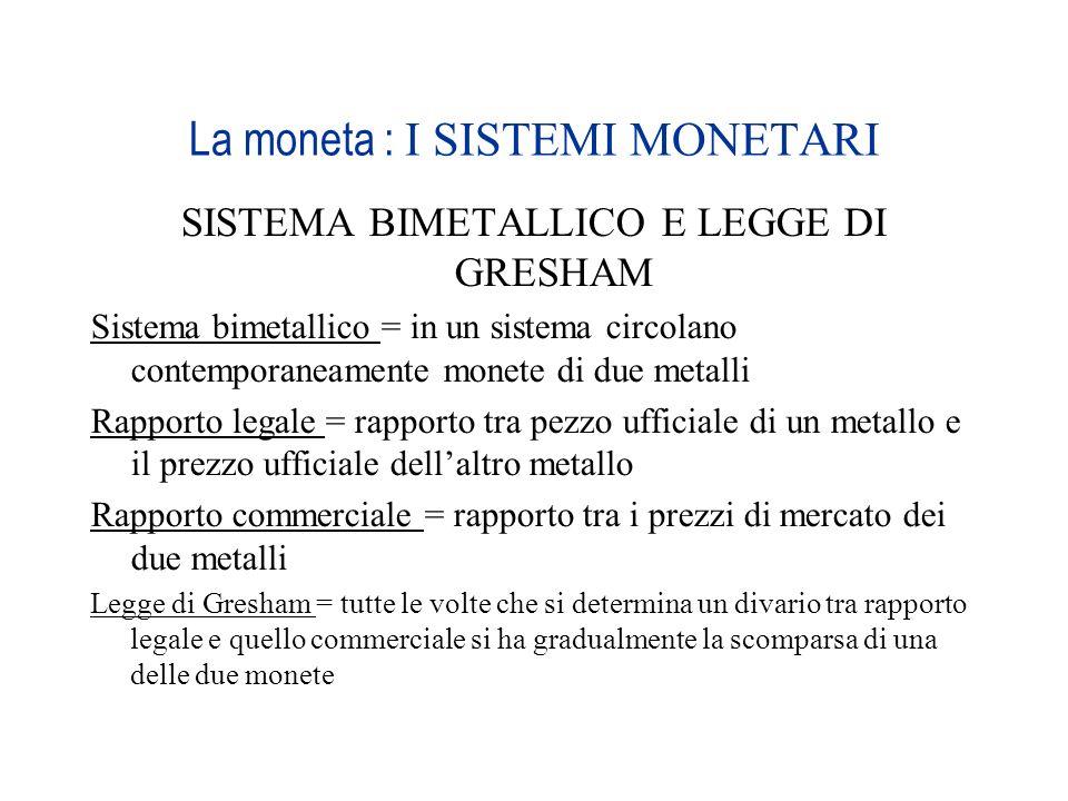 La moneta : I SISTEMI MONETARI SISTEMA BIMETALLICO E LEGGE DI GRESHAM Sistema bimetallico = in un sistema circolano contemporaneamente monete di due m