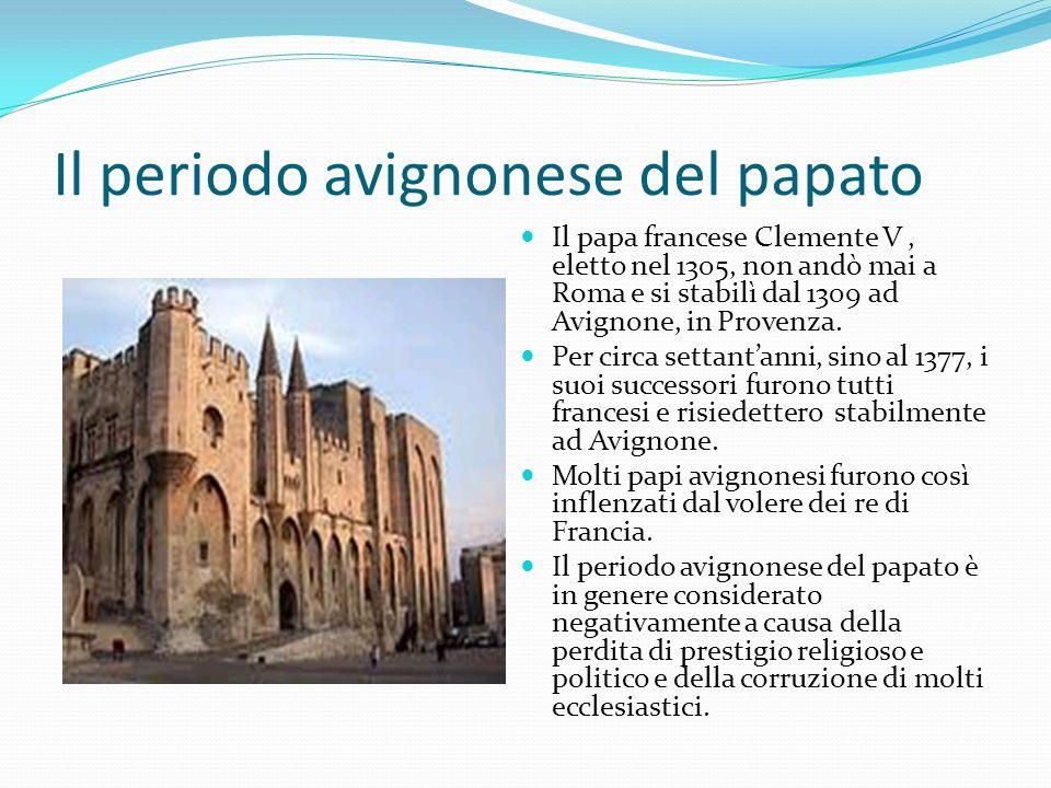 Il periodo avignonese del papato Il papa francese Clemente V, eletto nel 1305, non andò mai a Roma e si stabilì dal 1309 ad Avignone, in Provenza. Per