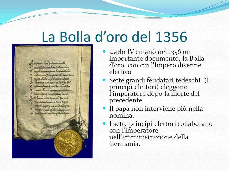 La Bolla doro del 1356 Carlo IV emanò nel 1356 un importante documento, la Bolla doro, con cui lImpero divenne elettivo Sette grandi feudatari tedesch