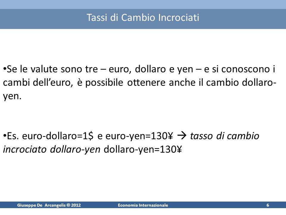 Giuseppe De Arcangelis © 2012Economia Internazionale6 Tassi di Cambio Incrociati Se le valute sono tre – euro, dollaro e yen – e si conoscono i cambi