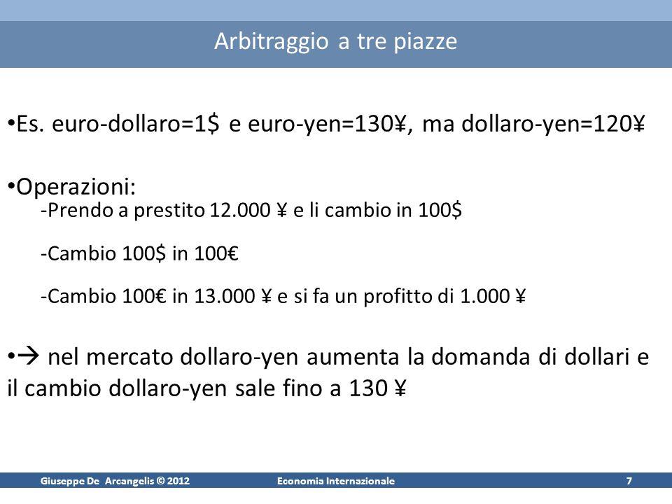 Giuseppe De Arcangelis © 2012Economia Internazionale7 Arbitraggio a tre piazze Es. euro-dollaro=1$ e euro-yen=130¥, ma dollaro-yen=120¥ Operazioni: -P