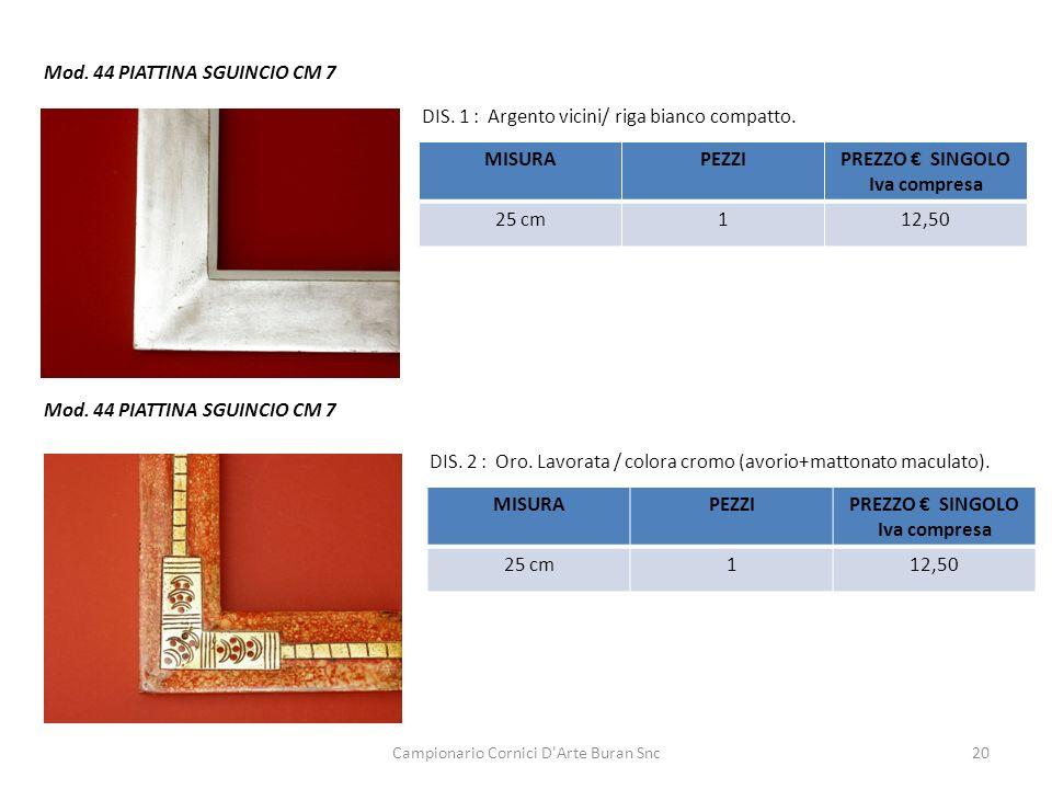 Campionario Cornici D'Arte Buran Snc20 Mod. 44 PIATTINA SGUINCIO CM 7 DIS. 1 : Argento vicini/ riga bianco compatto. DIS. 2 : Oro. Lavorata / colora c
