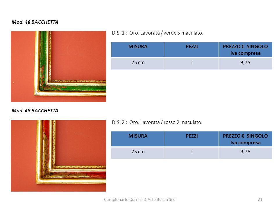 Campionario Cornici D'Arte Buran Snc21 Mod. 48 BACCHETTA DIS. 1 : Oro. Lavorata / verde 5 maculato. DIS. 2 : Oro. Lavorata / rosso 2 maculato. MISURAP