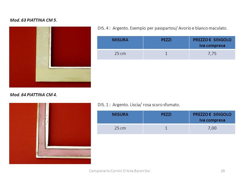 Campionario Cornici D'Arte Buran Snc29 Mod. 63 PIATTINA CM 5. MISURAPEZZIPREZZO SINGOLO Iva compresa 25 cm17,75 DIS. 4 : Argento. Esempio per passpart
