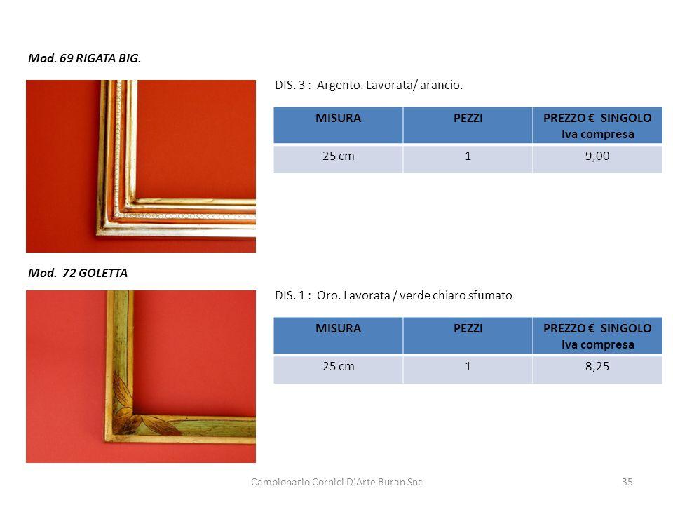 Campionario Cornici D'Arte Buran Snc35 Mod. 69 RIGATA BIG. DIS. 3 : Argento. Lavorata/ arancio. MISURAPEZZIPREZZO SINGOLO Iva compresa 25 cm19,00 Mod.