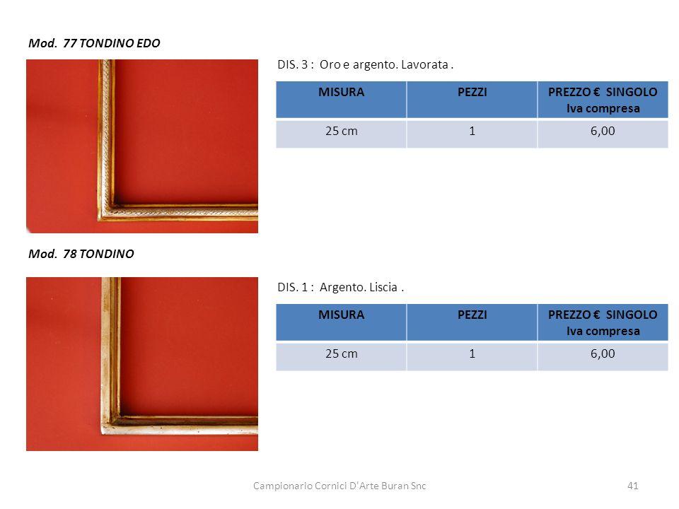 Campionario Cornici D'Arte Buran Snc41 Mod. 77 TONDINO EDO Mod. 78 TONDINO DIS. 1 : Argento. Liscia. DIS. 3 : Oro e argento. Lavorata. MISURAPEZZIPREZ