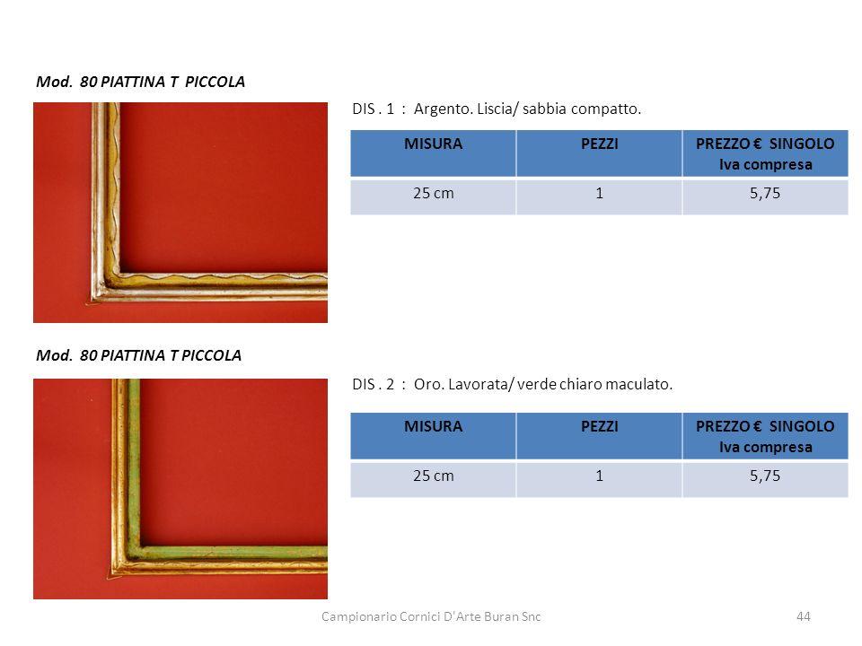 Campionario Cornici D'Arte Buran Snc44 Mod. 80 PIATTINA T PICCOLA DIS. 1 : Argento. Liscia/ sabbia compatto. DIS. 2 : Oro. Lavorata/ verde chiaro macu