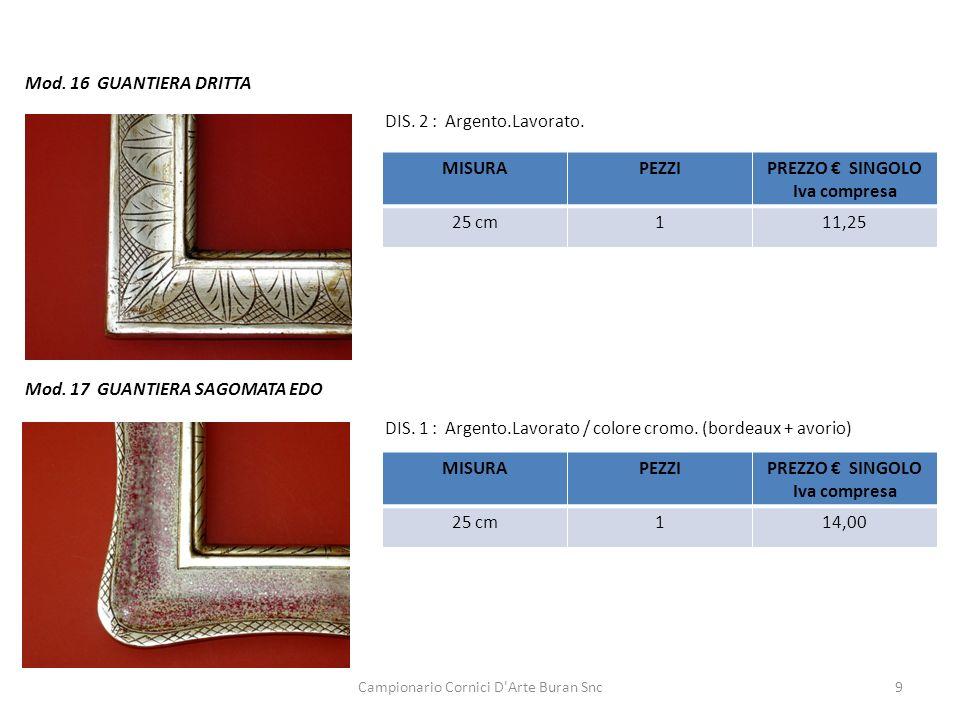 Campionario Cornici D'Arte Buran Snc9 Mod. 16 GUANTIERA DRITTA MISURAPEZZIPREZZO SINGOLO Iva compresa 25 cm111,25 DIS. 2 : Argento.Lavorato. Mod. 17 G