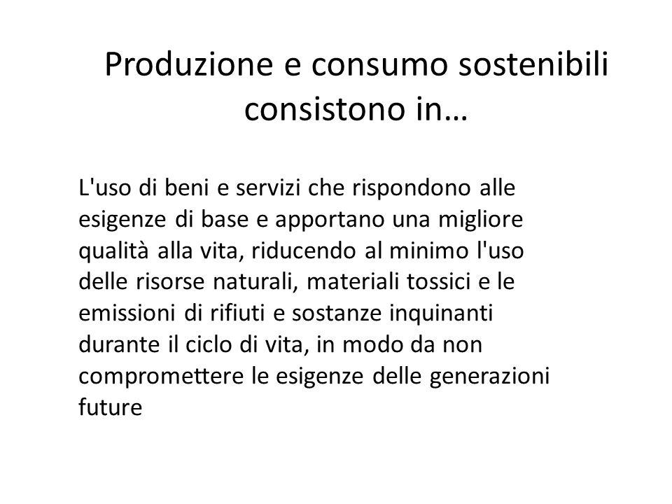 Produzione e consumo sostenibili consistono in… L'uso di beni e servizi che rispondono alle esigenze di base e apportano una migliore qualità alla vit